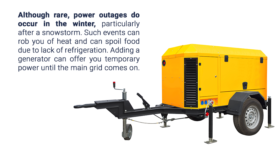 Although rare, power outages do occur in the winter, particularly after a snowstorm. Such events can rob you of heat and can spoil food due to lack of refrigeration. Adding a generator can offer you temporary power until the main grid comes on.