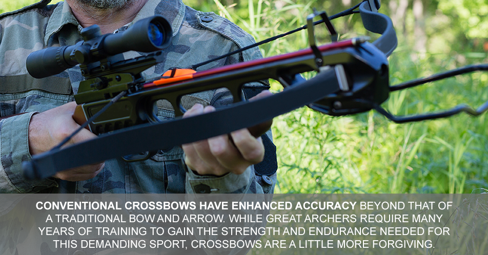 Conventional crossbows have enhanced accuracy beyond that of a traditional bow and arrow. While great archers require many years of training to gain the strength and endurance needed for this demanding sport, crossbows are a little more forgiving.