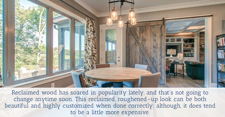 Reclaimed wood has soared in popularity lately, and that's not going to change anytime soon. This reclaimed, roughened-up look can be both beautiful and highly customized when done correctly...although it does tend to be a little more expensive.