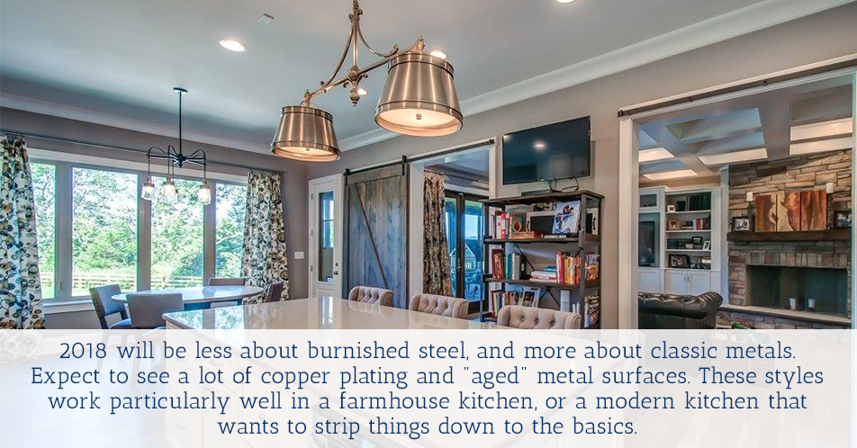 "2018 will be less about burnished steel, and more about classic metals. Expect to see a lot of copper plating and ""aged"" metal surfaces. These styles work particularly well in a farmhouse kitchen, or a modern kitchen that wants to strip things down to the basics."
