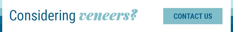 Considering Veneers? Contact Us!