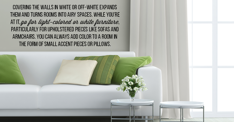 Covering the walls in white or off-white expands them and turns rooms into airy spaces. While you're at it, go for light-colored or white furniture, particularly for upholstered pieces like sofas and armchairs. You can always add color to a room in the form of small accent pieces or pillows.