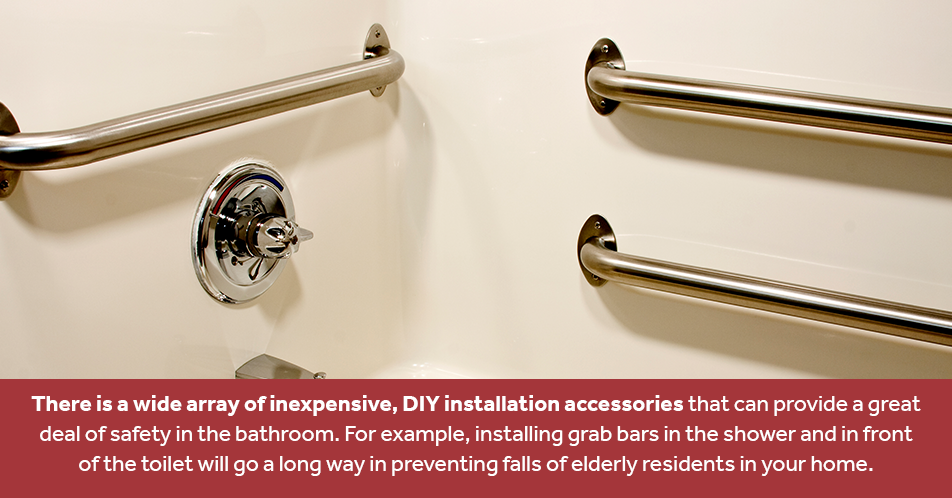 There is a wide array of inexpensive, DIY installation accessories that can provide a great deal of safety in the bathroom. For example, installing grab bars in the shower and in front of the toilet will go a long way in preventing falls of elderly residents in your home.