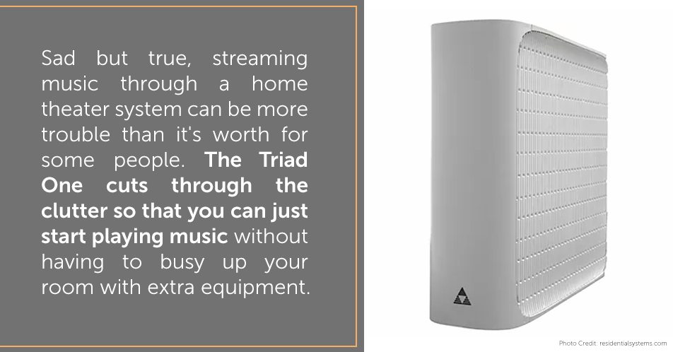 Sad but true, streaming music through a home theater system can be more trouble than it's worth for some people. The Triad One cuts through the clutter so that you can just start playing music without having to busy up your room with extra equipment.