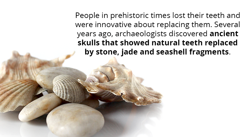People in prehistoric times lost their teeth and were innovative about replacing them. Several years ago, archaeologists discovered ancient skulls that showed natural teeth replaced by stone, jade and seashell fragments.