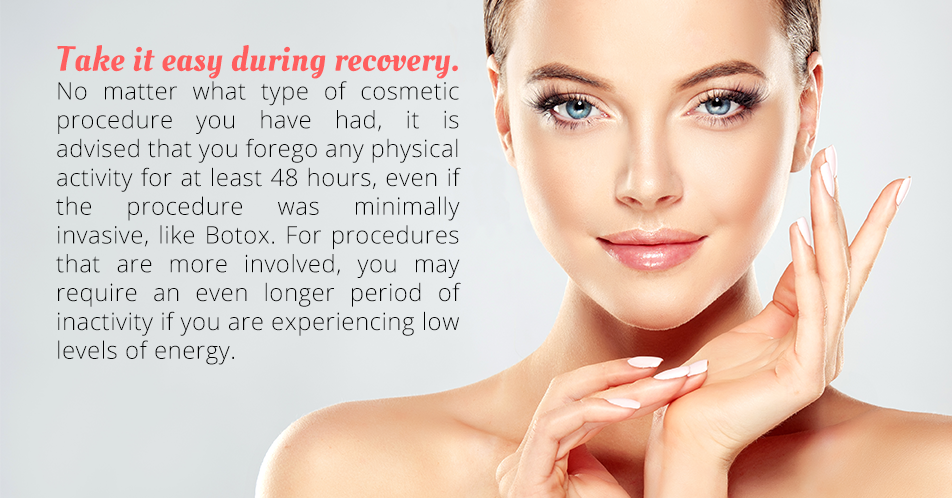 Take it Easy during Recovery  No matter what type of cosmetic procedure you have had, it is advised that you forego any physical activity for at least 48 hours, even if the procedure was minimally invasive, like Botox. For procedures that are more involved, you may require an even longer period of inactivity if you are experiencing low levels of energy.