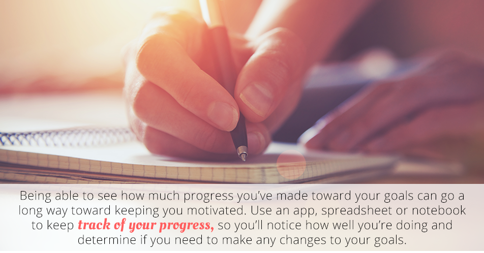 Being able to see how much progress you've made toward your goals can go a long way toward keeping you motivated. Use an app, spreadsheet or notebook to keep track of your progress, so you'll notice how well you're doing and determine if you need to make any changes to your goals.