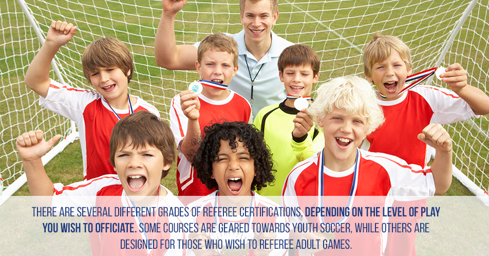 There are several different grades of referee certifications, depending on the level of play you wish to officiate. Some courses are geared towards youth soccer, while others are designed for those who wish to referee adult games.