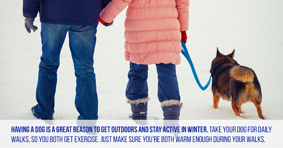Having a dog is a great reason to get outdoors and stay active in winter. Take your dog for daily walks, so you both get exercise. Just make sure you're both warm enough during your walks.
