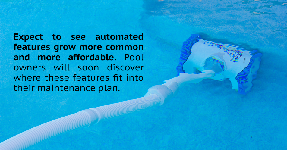 Expect to see automated features grow more common and more affordable. Pool owners will soon discover where these features fit into their maintenance plan.
