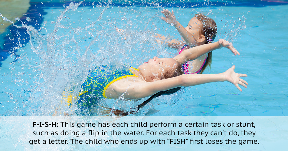 "F-I-S-H: This game has each child perform a certain task or stunt, such as doing a flip in the water. For each task they can't do, they get a letter. The child who ends up with ""FISH"" first loses the game."