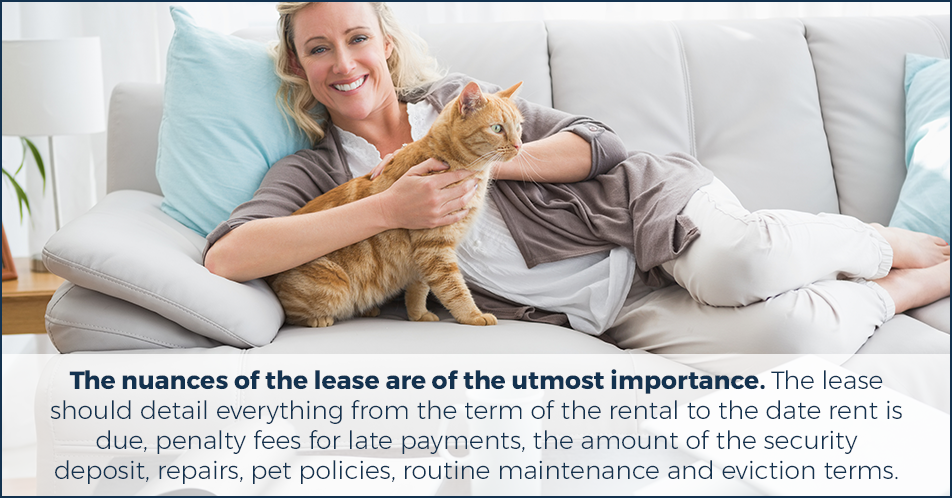 The nuances of the lease are of the utmost importance. The lease should detail everything from the term of the rental to the date rent is due, penalty fees for late payments, the amount of the security deposit, repairs, pet policies, routine maintenance and eviction terms.
