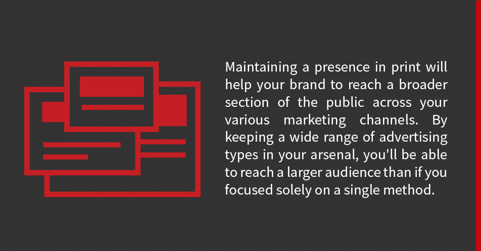 Maintaining a presence in print will help your brand to reach a broader section of the public across your various marketing channels. By keeping a wide range of advertising types in your arsenal, you'll be able to reach a larger audience than if you focused solely on a single method.