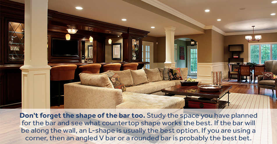 Don't forget the shape of the bar too. Study the space you have planned for the bar and see what countertop shape works the best. If the bar will be along the wall, an L-shape is usually the best option. If you are using a corner, then an angled V bar or a rounded bar is probably the best bet.