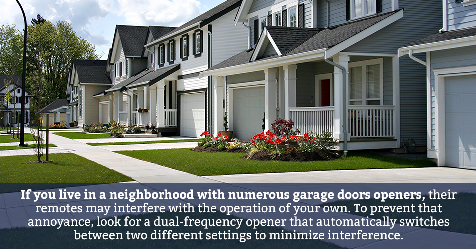 If you live in a neighborhood with numerous garage doors openers, their remotes may interfere with the operation of your own. To prevent that annoyance, look for a dual-frequency opener that automatically switches between two different settings to minimize interference.