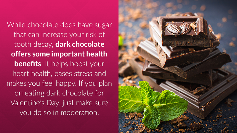While chocolate does have sugar that can increase your risk of tooth decay, dark chocolate offers some important health benefits. It helps boost your heart health, eases stress and makes you feel happy. If you plan on eating dark chocolate for Valentine's Day, just make sure you do so in moderation.