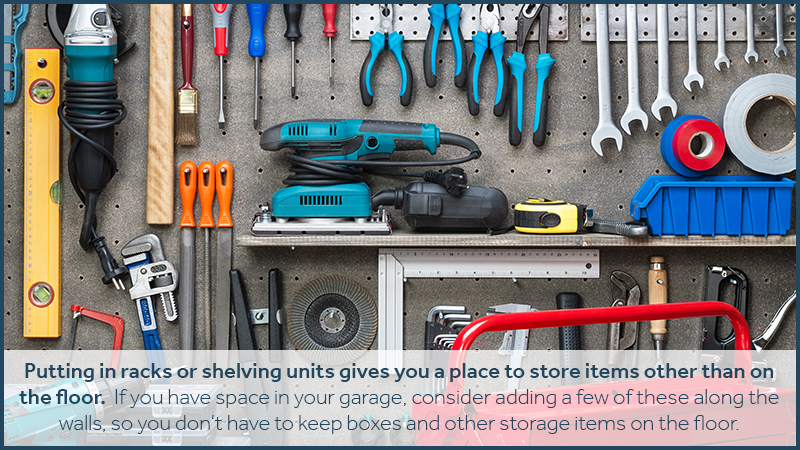 Putting in racks or shelving units gives you a place to store items other than on the floor. If you have space in your garage, consider adding a few of these along the walls, so you don't have to keep boxes and other storage items on the floor.