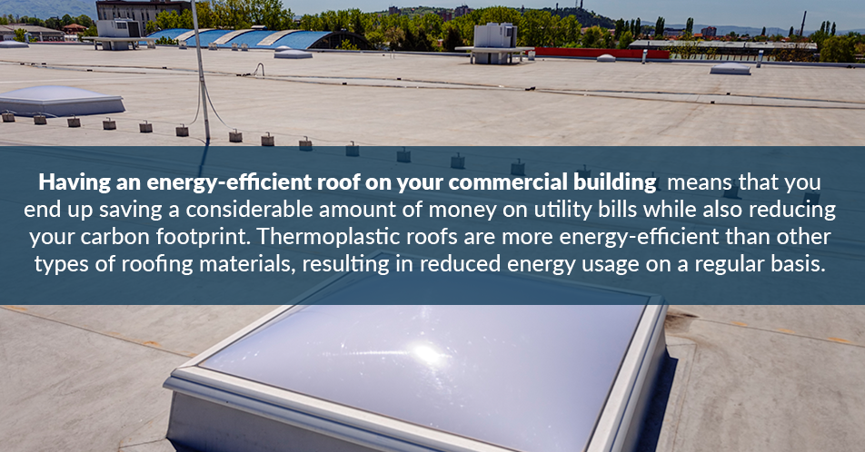Having an energy-efficient roof on your commercial building means that you end up saving a considerable amount of money on utility bills while also reducing your carbon footprint. Thermoplastic roofs are more energy-efficient than other types of roofing materials, resulting in reduced energy usage on a regular basis.