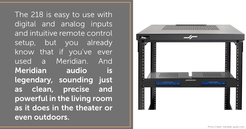 The 218 is easy to use with digital and analog inputs and intuitive remote control setup, but you already know that if you've ever used a Meridian. And Meridian audio is legendary, sounding just as clean, precise and powerful in the living room as it does in the theater or even outdoors.