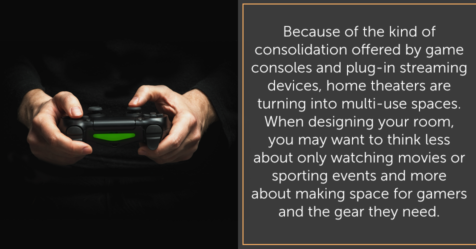 Because of the kind of consolidation offered by game consoles and plug-in streaming devices, home theaters are turning into multi-use spaces. When designing your room, you may want to think less about only watching movies or sporting events and more about making space for gamers and they gear they need.