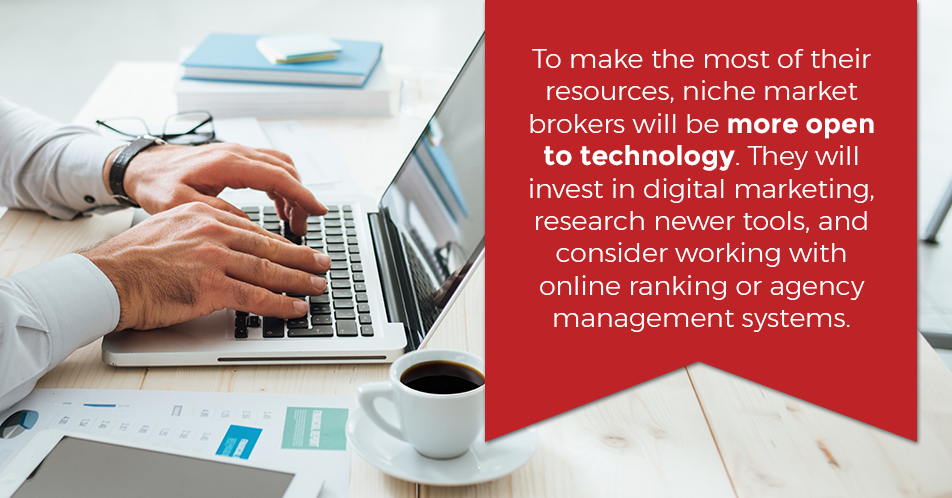 To make the most of their resources, niche market brokers will be more open to technology. They will invest in digital marketing, research newer tools, and consider working with online ranking or agency management systems.
