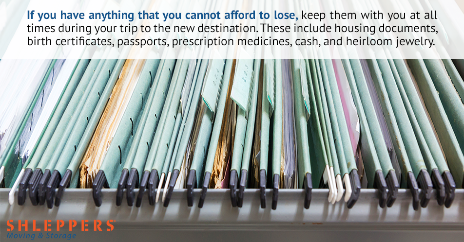 If you have anything that you cannot afford to lose, keep them with you at all times during your trip to the new destination. These include housing documents, birth certificates, passports, prescription medicines, cash, and heirloom jewelry.