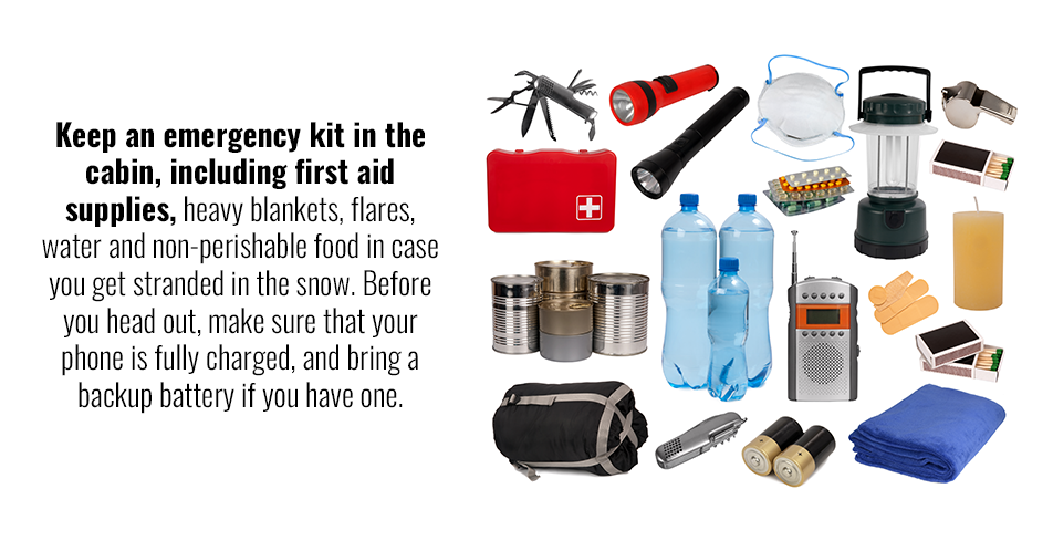 Keep an emergency kit in the cabin, including first aid supplies, heavy blankets, flares, water and non-perishable food in case you get stranded in the snow. Before you head out, make sure that your phone is fully charged, and bring a backup battery if you have one.