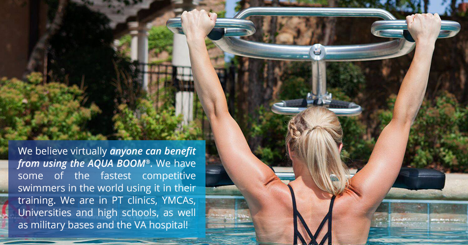 We believe virtually anyone can benefit from using the AQUA BOOM. We have some of the fastest competitive swimmers in the world using it in their training. We are in PT clinics, YMCAs, Universities and high schools, as well as military bases and the VA hospital!