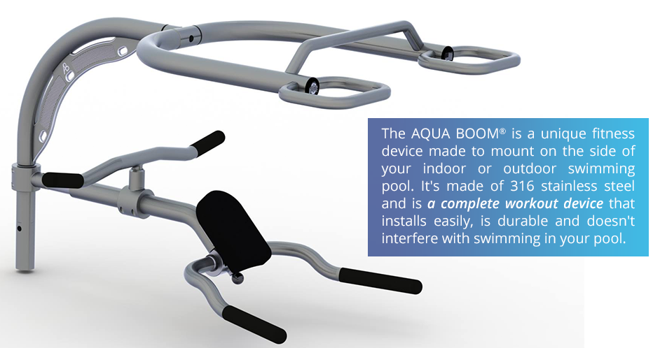 The AQUA BOOM® is a unique fitness device made to mount on the side of your indoor or outdoor swimming pool. It's made of 316 stainless steel and is a complete workout device that installs easily, is durable and doesn't interfere with swimming in your pool.
