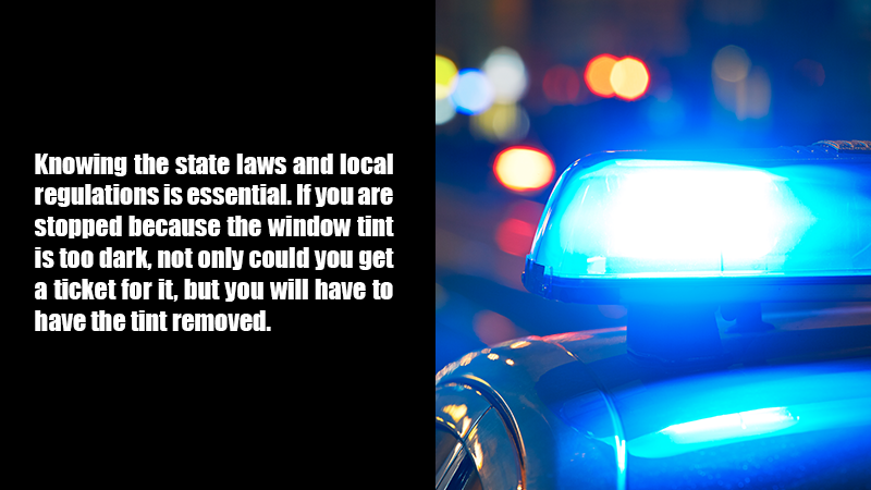 Knowing the state laws and local regulations is essential. If you are stopped because the window tint is too dark, not only could you get a ticket for it, but you will have to have the tint removed.
