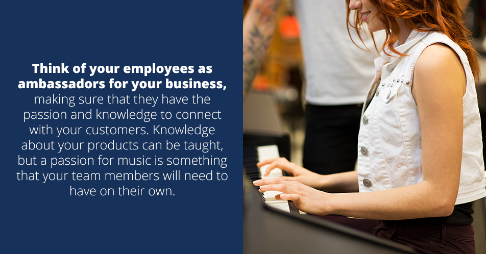 Think of your employees as ambassadors for your business, making sure that they have the passion and knowledge to connect with your customers. Knowledge about your products can be taught, but a passion for music is something that your team members will need to have on their own.