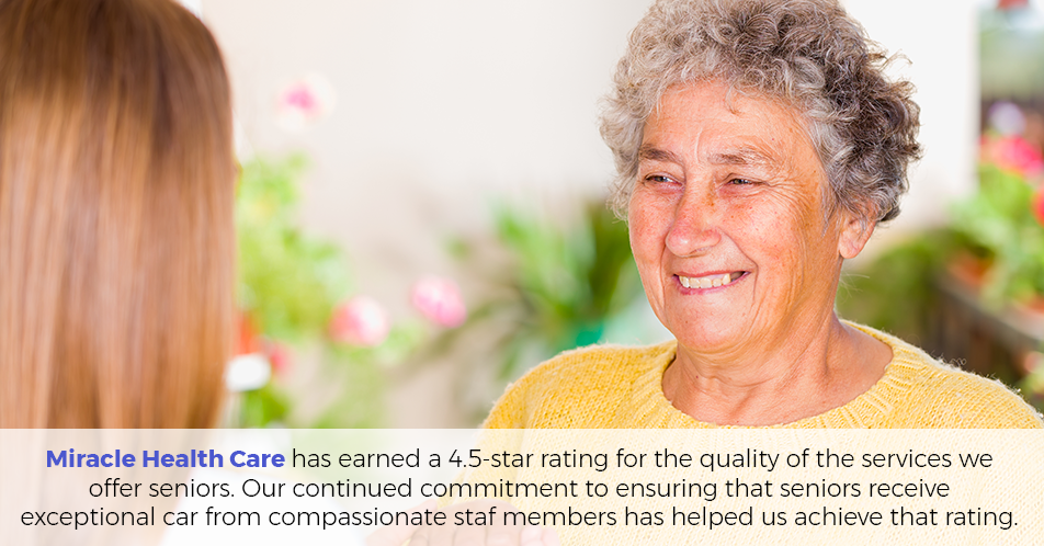 Miracle Health Care has earned a four-star rating for the quality of the services we offer seniors. Our continued commitment to ensuring that seniors receive reliable care from compassionate staff members has helped us achieve that rating.