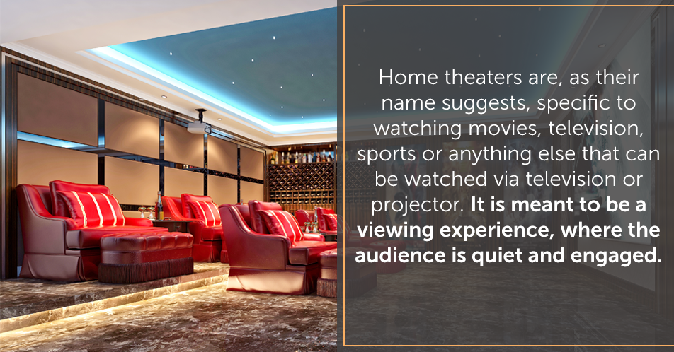 Home theaters are, as their name suggests, specific to watching movies, television, sports or anything else that can be watched via television or projector. It is meant to be a viewing experience, where the audience is quiet and engaged.
