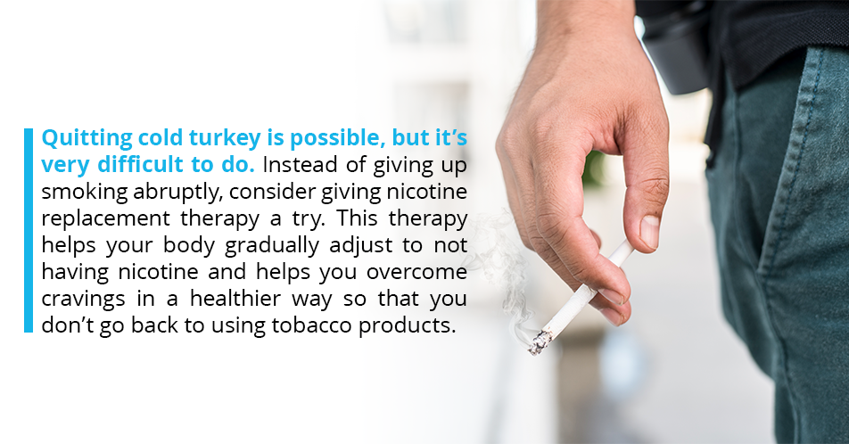 Quitting cold turkey is possible, but it's very difficult to do. Instead of giving up smoking abruptly, consider giving nicotine replacement therapy a try. This therapy helps your body gradually adjust to not having nicotine and helps you overcome cravings in a healthier way so that you don't go back to using tobacco products.