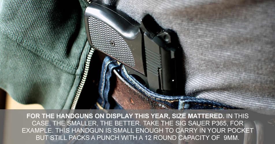 For the handguns on display this year, size mattered. In this case, the smaller, the better. Take the SIG Sauer P365, for example. This diminutive handgun is small enough to carry in your pocket but still packs a punch with 9mm rounds.