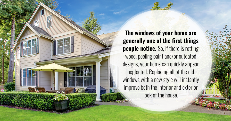 The windows of your home are generally one of the first things people notice. So, if there is rotting wood, peeling paint and/or outdated designs, your home can quickly appear neglected. Replacing all of the old windows with a new style will instantly improve both the interior and exterior look of the house.