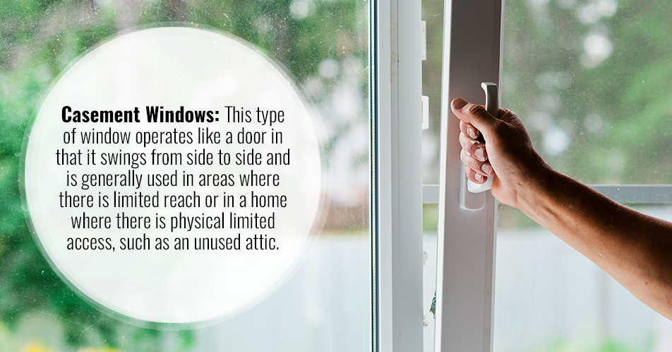 Casement Windows: This type of window operates like a door in that it swings from side to side and is generally used in areas where there is limited reach or in a home where there is physical limited access, such as an unused attic.