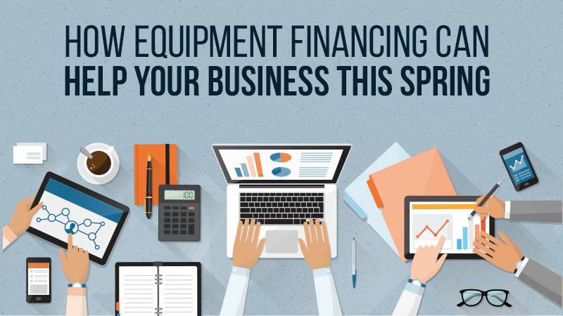 How Equipment Financing Can Help Your Business this Spring