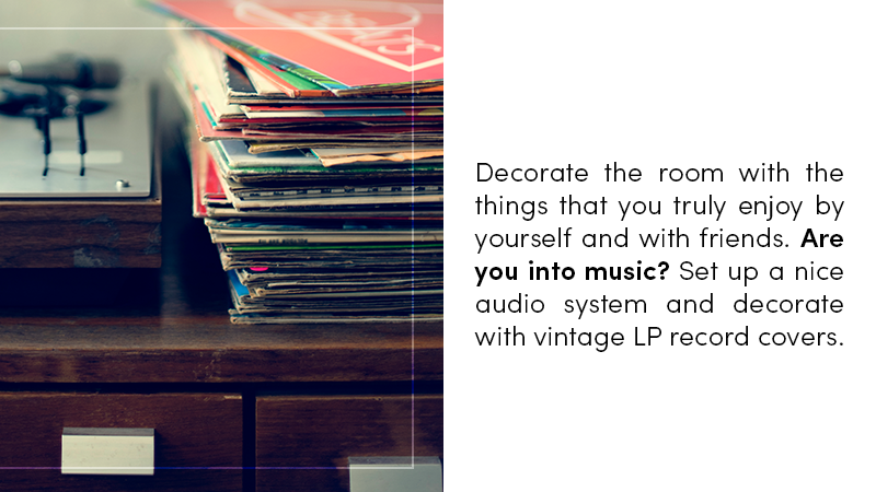 Decorate the room with the things that you truly enjoy by yourself and with friends. Are you into music? Set up a nice audio system and decorate with vintage LP record covers.
