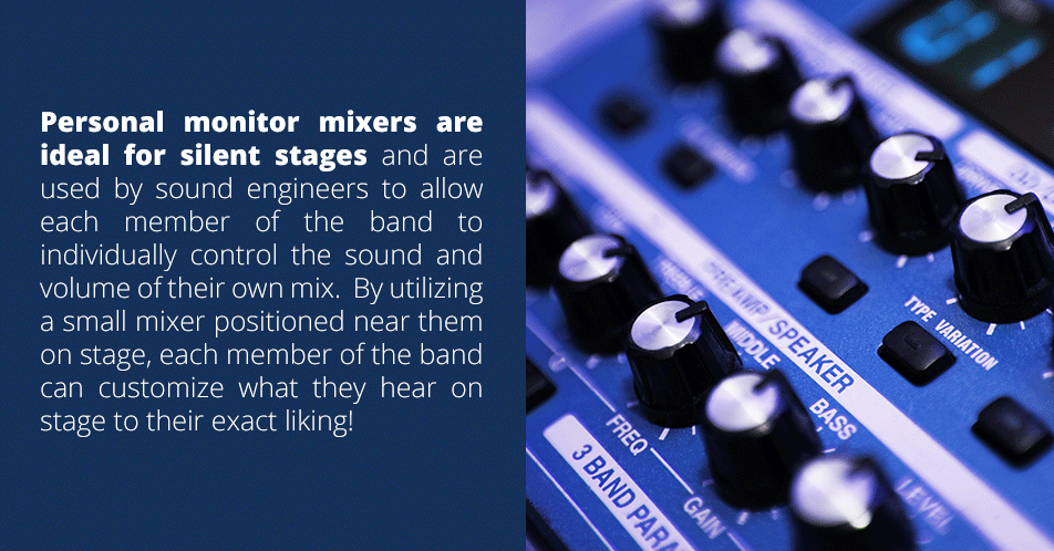 Personal monitor mixers are ideal for silent stages and are used by the front of the house engineer to control sound and volume. When paired with an in-ear monitor, it allows the performer to hear the exact output that is coming from the personal monitor mixer.