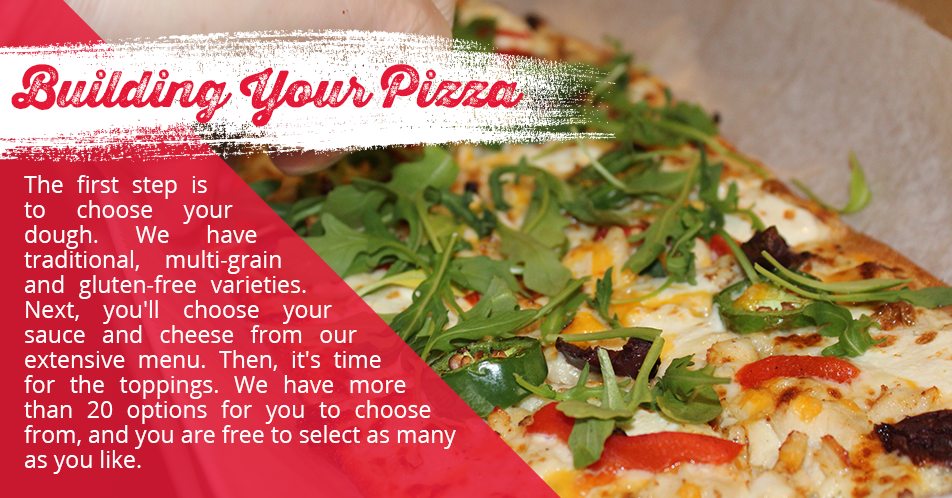 The first step is to choose your dough. We have traditional, multi-grain and gluten-free varieties. Next, you'll choose your sauce and cheese from our extensive menu. Then, it's time for the toppings. We have more than 20 options for you to choose from, and you are free to select as many as you like.