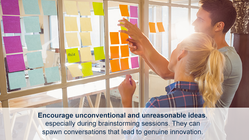 Encourage unconventional and unreasonable ideas, especially during brainstorming sessions. They can spawn conversations that lead to genuine innovation.