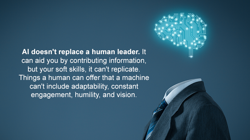 AI doesn't replace a human leader. It can aid you by contributing information, but your soft skills, it can't replicate. Things a human can offer that a machine can't include adaptability, constant engagement, humility, and vision.