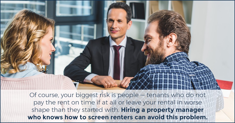 Of course, your biggest risk is people — tenants who do not pay the rent on time if at all or leave your rental in worse shape than they started with. Hiring a property manager who knows how to screen renters can avoid this problem.