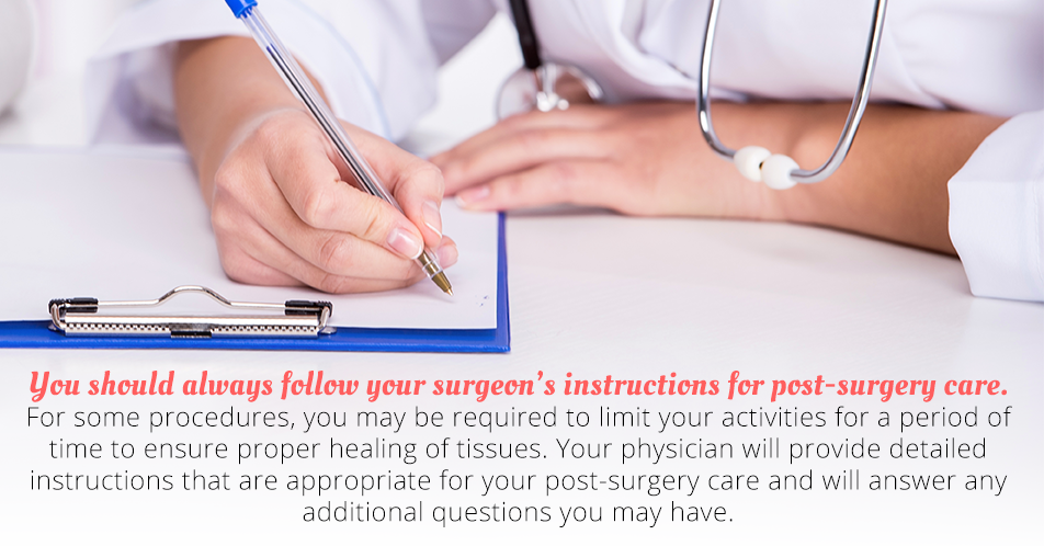 You should always follow your surgeon's instructions for post-surgery care. For some procedures, you may be required to limit your activities for a period of time to ensure proper healing of tissues. Your physician will provide detailed instructions that are appropriate for your post-surgery care and will answer any additional questions you may have.
