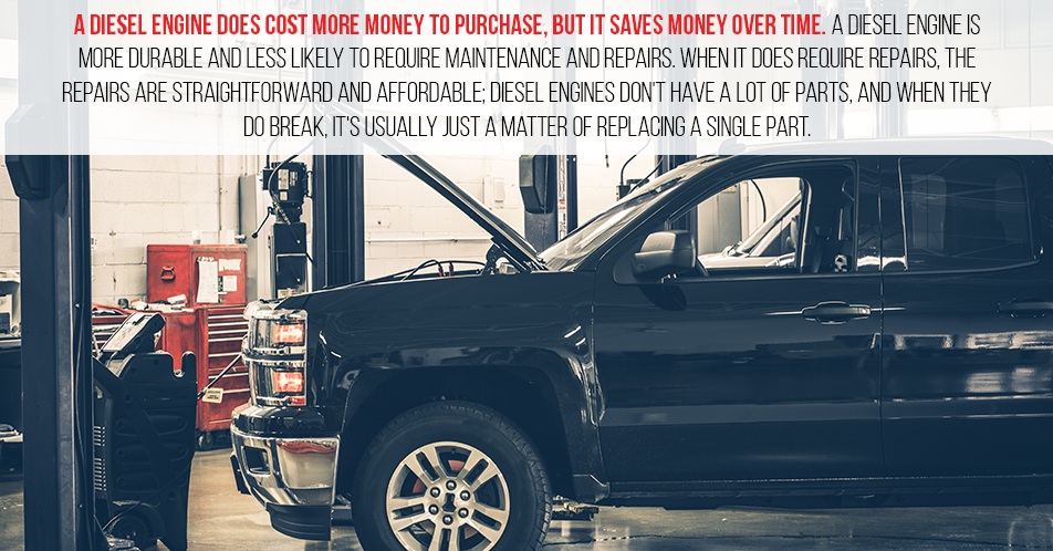 A diesel engine does cost more money to purchase, but it saves money over time. A diesel engine is more durable and less likely to require maintenance and repairs. When it does require repairs, the repairs are straightforward and affordable; diesel engines don't have a lot of parts, and when they do break, it's usually just a matter of replacing a single part.