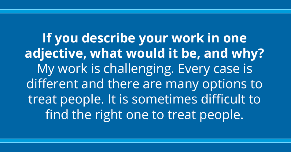 If you describe your work in one adjective, what would it be, and why? My work is challenging. Every case is different and there are many options to treat people. It is sometimes difficult to find the right one to treat people.