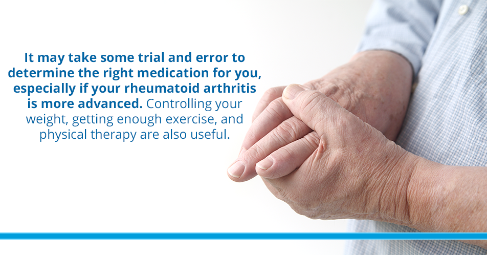 It may take some trial and error to determine the right medication for you, especially if your rheumatoid arthritis is more advanced. Controlling your weight, getting enough exercise, and physical therapy are also useful.