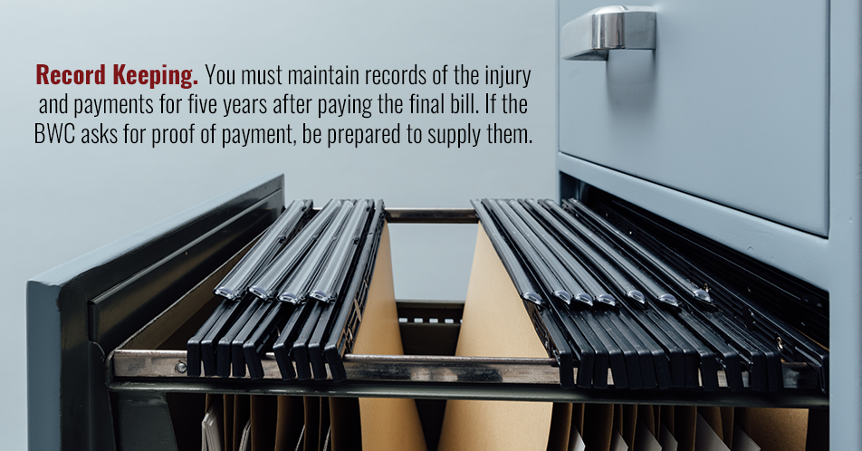 Record Keeping. You must maintain records of the injury and payments for five years after paying the final bill. If the BWC asks for proof of payment, be prepared to supply them.