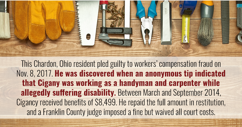 This Chardon, Ohio resident pled guilty to workers' compensation fraud on Nov. 8, 2017. He was discovered when an anonymous tip indicated that Cigany was working as a handyman and carpenter while allegedly suffering disability. Between March and September 2014, Cigancy received benefits of $8,499. He repaid the full amount in restitution, and a Franklin County judge imposed a fine but waived all court costs.